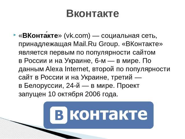 «ВКонта кте» (vk.com)—социальная сеть, принадлежащаяMail.Ru Group. «ВКонтакте» является первым по популярности сайтом вРоссиии наУкраине, 6-м — в мире. По даннымAlexa Internet, второйпо популярности сайт вРоссиии наУкраине, третий — вБел…