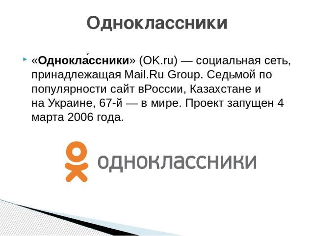 «Однокла ссники» (OK.ru)—социальная сеть, принадлежащаяMail.Ru Group. Седьмой по популярности сайт вРоссии,Казахстанеи наУкраине, 67-й— в мире. Проект запущен4 марта2006 года. Одноклассники На значках социальных сетей - гиперссылки
