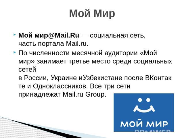 Мой мир@Mail.Ru—социальная сеть, частьпорталаMail.ru. По численности месячной аудитории «Мой мир» занимает третье место среди социальных сетей вРоссии,УкраинеиУзбекистанепослеВКонтактеиОдноклассников. Все три сети принадлежатMail.ru Grou…