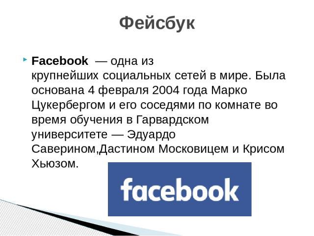 Facebook— одна из крупнейшихсоциальных сетейв мире. Была основана 4 февраля 2004 года Марко Цукербергоми его соседями по комнате во время обучения вГарвардском университете—Эдуардо Саверином,Дастином МосковицемиКрисом Хьюзом. Фейсбук На зн…