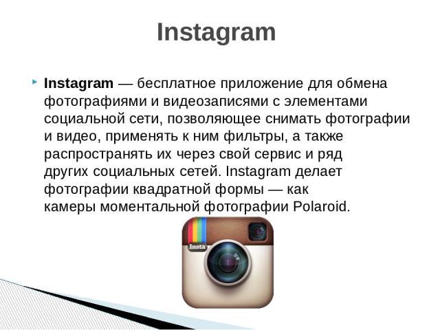 Instagram—бесплатноеприложение дляобмена фотографиямиивидеозаписямис элементами социальной сети, позволяющее снимать фотографии и видео, применять к нимфильтры, а также распространять их через свой сервис и ряд другихсоциальных сетей. Insta…