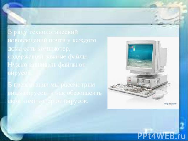 В ряду технологический нововведений почти у каждого дома есть компьютер, содержащий важные файлы. Нужно защищать файлы от вирусов. В презентации мы рассмотрим виды вирусов и как обезопасить свой компьютер от вирусов.