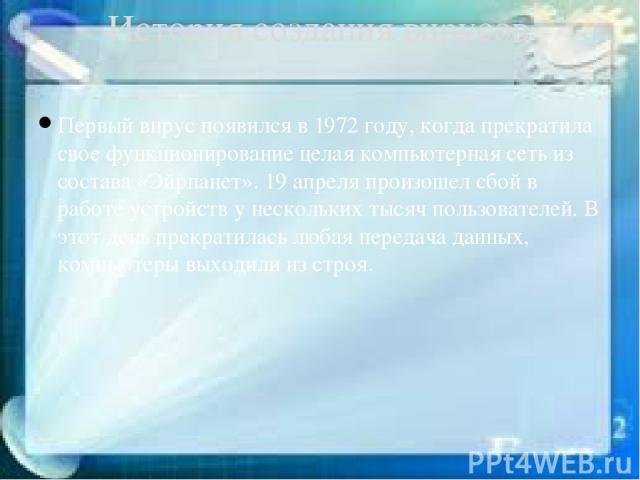 Первый вирус появился в 1972 году, когда прекратила свое функционирование целая компьютерная сеть из состава «Эйрпанет». 19 апреля произошел сбой в работе устройств у нескольких тысяч пользователей. В этот день прекратилась любая передача данных, ко…
