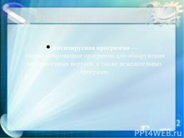 Антивирусная программа— специализированнаяпрограммадля обнаружения компьютерныхвирусов, а также нежелательных программ. Что же такое антивирус?