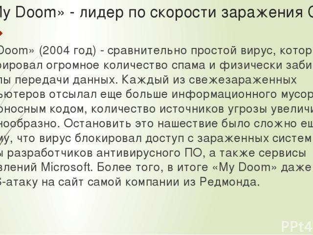 «My Doom» - лидер по скорости заражения Сети «My Doom» (2004 год) - сравнительно простой вирус, который генерировал огромное количество спама и физически забивал каналы передачи данных. Каждый из свежезараженных компьютеров отсылал еще больше информ…