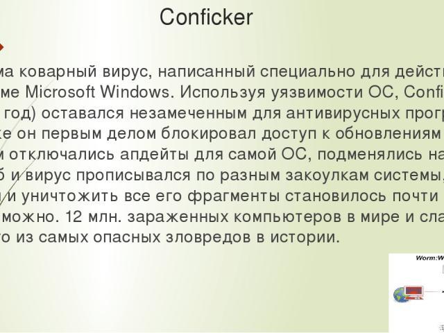 Conficker Весьма коварный вирус, написанный специально для действия в системе Microsoft Windows. Используя уязвимости ОС, Conficker (2008 год) оставался незамеченным для антивирусных программ, сам же он первым делом блокировал доступ к обновлениям и…