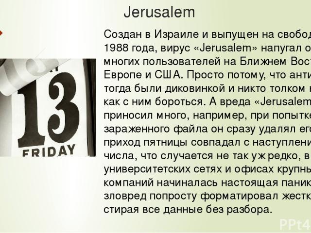 Jerusalem Создан в Израиле и выпущен на свободу 13 мая 1988 года, вирус «Jerusalem» напугал очень многих пользователей на Ближнем Востоке, в Европе и США. Просто потому, что антивирусы тогда были диковинкой и никто толком не знал, как с ним бороться…