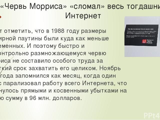«Червь Морриса» «cломал» весь тогдашний Интернет Стоит отметить, что в 1988 году размеры всемирной паутины были куда как меньше современных. И поэтому быстро и бесконтрольно размножающемуся червю Морриса не составило особого труда за короткий срок з…