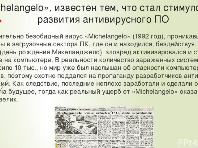 «Michelangelo», известен тем, что стал стимулом для развития антивирусного ПО Сравнительно безобидный вирус «Michelangelo» (1992 год), проникавший через дискеты в загрузочные сектора ПК, где он и находился, бездействуя. И лишь 6 марта (день рождения…