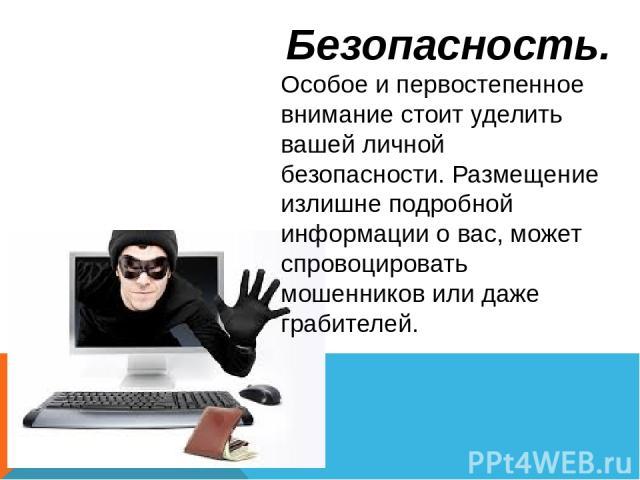Безопасность. Особое и первостепенное внимание стоит уделить вашей личной безопасности. Размещение излишне подробной информации о вас, может спровоцировать мошенников или даже грабителей.