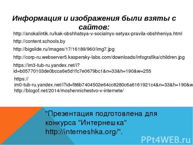 Информация и изображения были взяты с сайтов: http://anokalintik.ru/kak-obshhatsya-v-socialnyx-setyax-pravila-obshheniya.html http://content.schools.by http://bigslide.ru/images/17/16189/960/img7.jpg http://corp-ru.webserver5.kaspersky-labs.com/down…