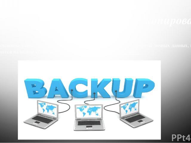 Борьба с вирусами Резервное копирование Несомненно, самым ЛУЧШИМ и ЭФФЕКТИВНЫМ средством защиты личных данных, которые хранятся на вашем компьютере, является резервное копирование.