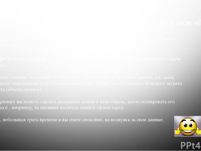 Борьба с вирусами Видов резервного копирования существует довольно большое кол-во, но последний, о котором мы расскажем вам: Резервное копирование в виде образа Образ— точная копия всего раздела или носителя (устройства), хранящаяся в одном файле. …