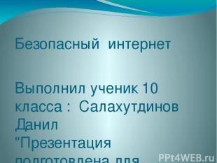 """Безопасный интернет Выполнил ученик 10 класса : Салахутдинов Данил """"Презентация"""