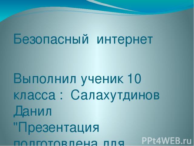 Безопасный интернет Выполнил ученик 10 класса : Салахутдинов Данил