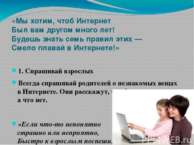 «Мы хотим, чтоб Интернет Был вам другом много лет! Будешь знать семь правил этих — Смело плавай в Интернете!» 1. Спрашивай взрослых Всегда спрашивай родителей о незнакомых вещах в Интернете. Они расскажут, что безопасно делать, а что нет.  «Есличт…