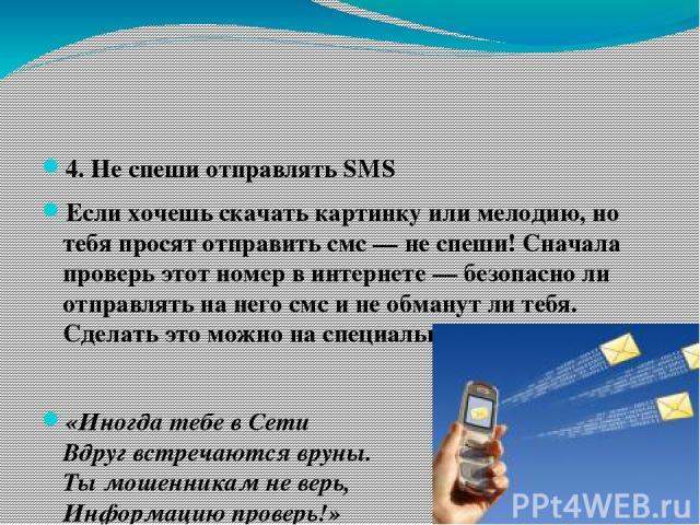 4. Не спеши отправлять SMS Если хочешь скачать картинку или мелодию, но тебя просят отправить смс — не спеши! Сначала проверь этот номер в интернете — безопасно ли отправлять на него смс и не обманут ли тебя. Сделать это можно на специальном сайте. …