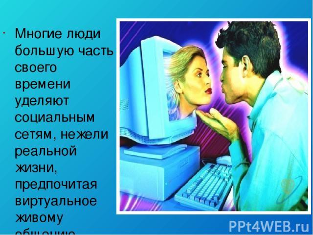 Многие люди большую часть своего времени уделяют социальным сетям, нежели реальной жизни, предпочитая виртуальное живому общению.