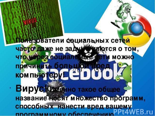 Пользователи социальных сетей часто даже не задумываются о том, что через социальные сети можно причинить большой вред компьютеру! Вирус! Именно такое общее название носят множество программ, способных нанести вред вашему программному обеспечению.