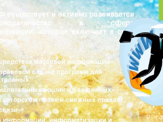 В РФ существует и активно развивается законодательство в сфере информации, которое включает в себя законы: -«О средствах массовой информации», -«О правовой охране программ для электронных вычислительных машин и баз данных», -«Об авторском праве и см…