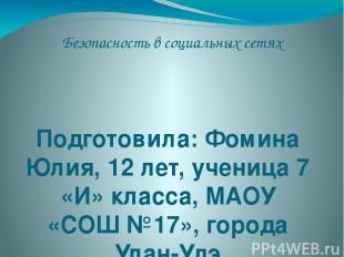 Безопасность в социальных сетях Подготовила: Фомина Юлия, 12 лет, ученица 7 «И»