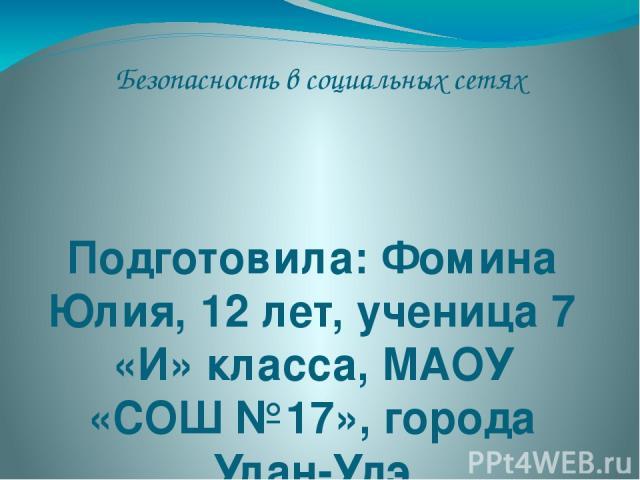 Безопасность в социальных сетях Подготовила: Фомина Юлия, 12 лет, ученица 7 «И» класса, МАОУ «СОШ №17», города Улан-Удэ
