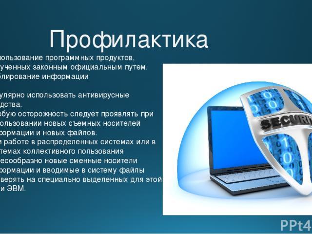 Профилактика Использование программных продуктов, полученных законным официальным путем. Дублирование информации Регулярно использовать антивирусные средства. Особую осторожность следует проявлять при использовании новых съемных носителей информации…