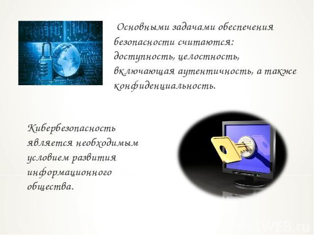Основными задачами обеспечения безопасности считаются: доступность, целостность, включающая аутентичность, а также конфиденциальность. Кибербезопасность является необходимым условием развития информационного общества.