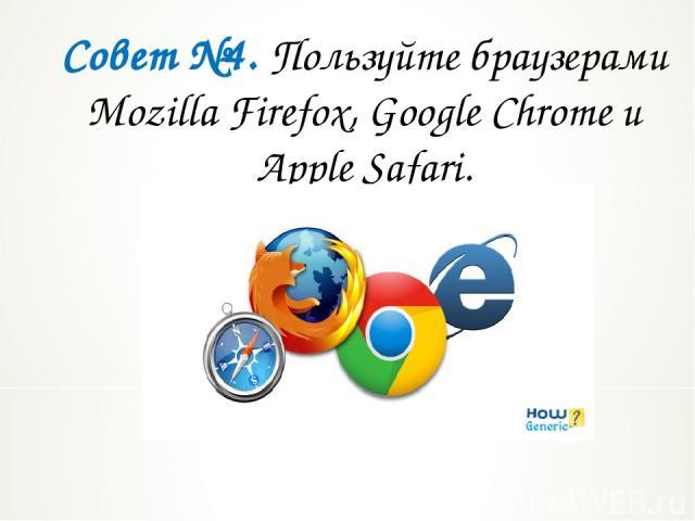 Совет №4. Пользуйте браузерами Mozilla Firefox, Google Chrome и Apple Safari.