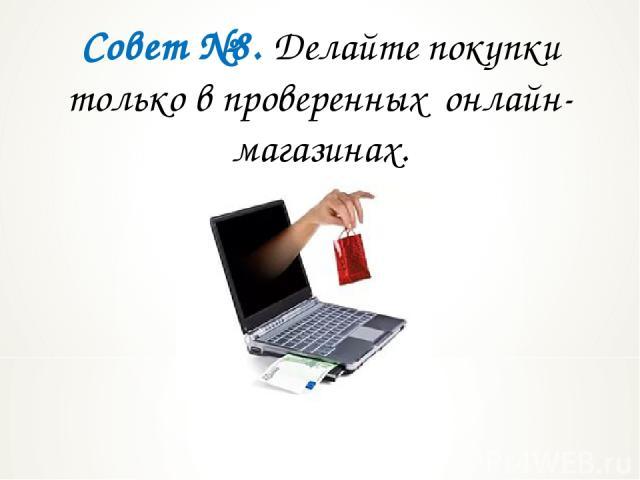 Совет №8. Делайте покупки только в проверенных онлайн-магазинах.