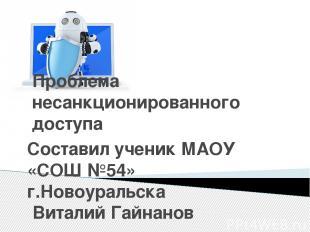 Проблема несанкционированного доступа Составил ученик МАОУ «СОШ №54» г.Новоураль