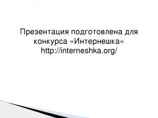 Презентация подготовлена для конкурса «Интернешка» http://interneshka.org/