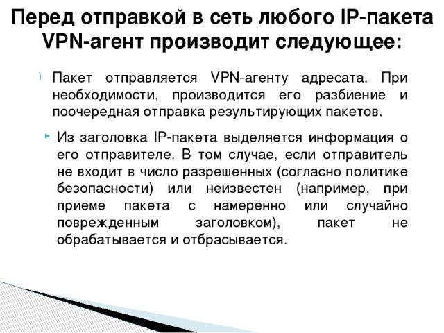Пакет отправляется VPN-агенту адресата. При необходимости, производится его разбиение и поочередная отправка результирующих пакетов. Из заголовка IP-пакета выделяется информация о его отправителе. В том случае, если отправитель не входит в число раз…