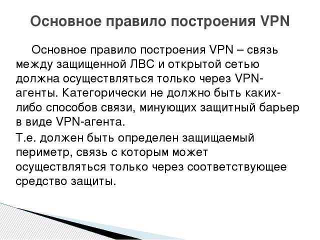 Основное правило построения VPN – связь между защищенной ЛВС и открытой сетью должна осуществляться только через VPN-агенты. Категорически не должно быть каких-либо способов связи, минующих защитный барьер в виде VPN-агента. Т.е. должен быть определ…