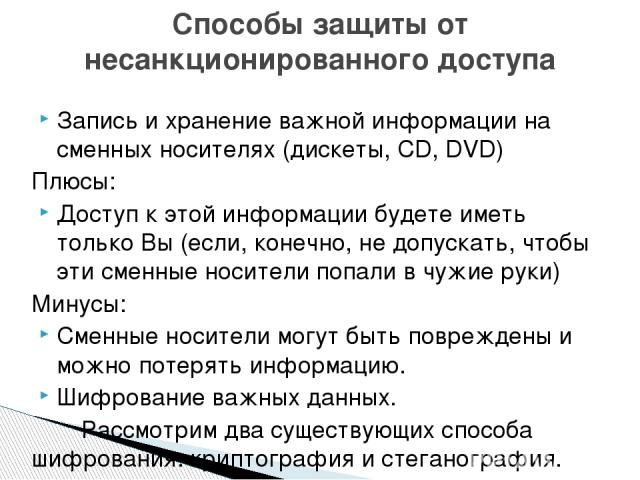 Запись и хранение важной информации на сменных носителях (дискеты, СD, DVD) Плюсы: Доступ к этой информации будете иметь только Вы (если, конечно, не допускать, чтобы эти сменные носители попали в чужие руки) Минусы: Сменные носители могут быть повр…