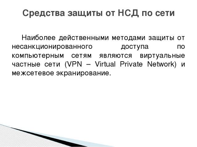 Наиболее действенными методами защиты от несанкционированного доступа по компьютерным сетям являются виртуальные частные сети (VPN – Virtual Private Network) и межсетевое экранирование. Средства защиты от НСД по сети