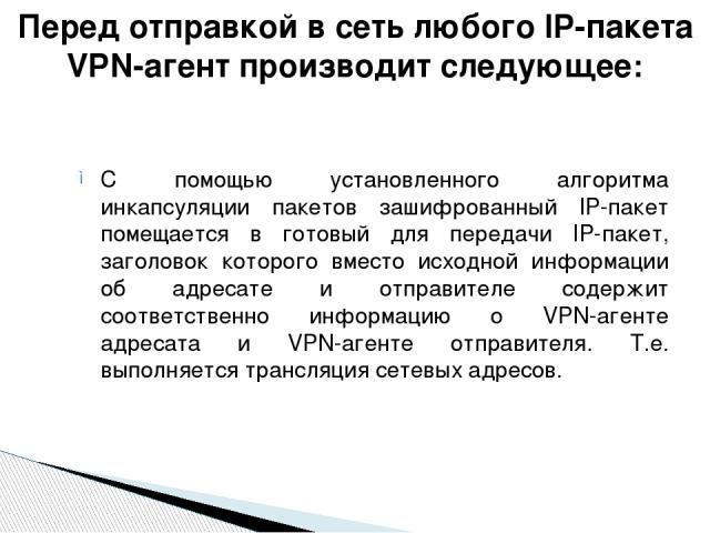 С помощью установленного алгоритма инкапсуляции пакетов зашифрованный IP-пакет помещается в готовый для передачи IP-пакет, заголовок которого вместо исходной информации об адресате и отправителе содержит соответственно информацию о VPN-агенте адреса…