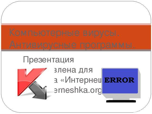 Презентация подготовлена для конкурса «Интернешка» http://interneshka.org/» Компьютерные вирусы. Антивирусные программы.