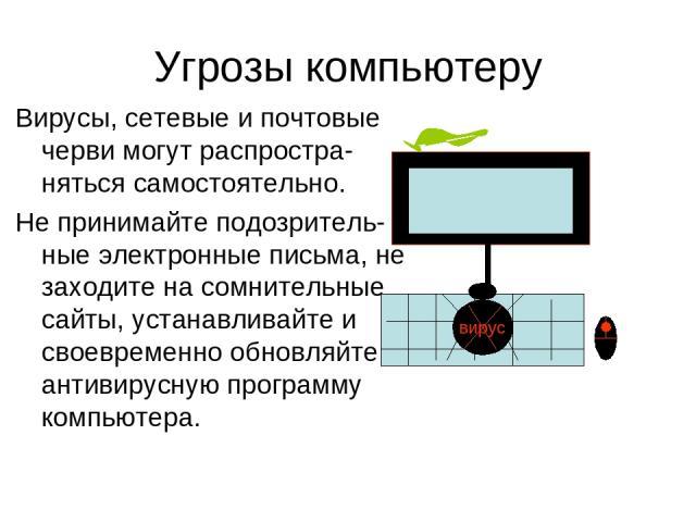Угрозы компьютеру Вирусы, сетевые и почтовые черви могут распростра-няться самостоятельно. Не принимайте подозритель-ные электронные письма, не заходите на сомнительные сайты, устанавливайте и своевременно обновляйте антивирусную программу компьютер…