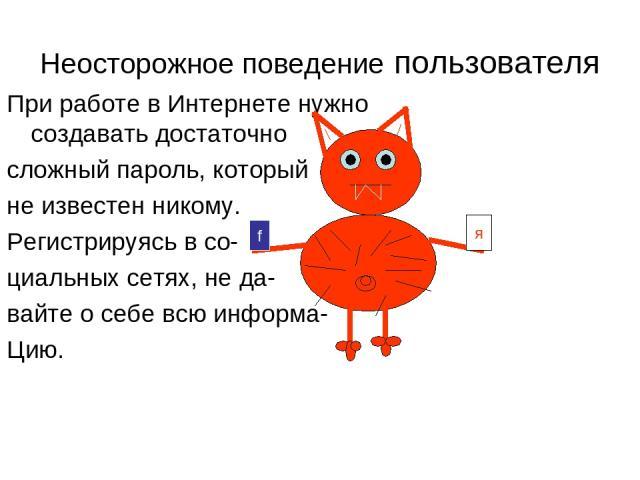 Неосторожное поведение пользователя При работе в Интернете нужно создавать достаточно сложный пароль, который не известен никому. Регистрируясь в со- циальных сетях, не да- вайте о себе всю информа- Цию. f я