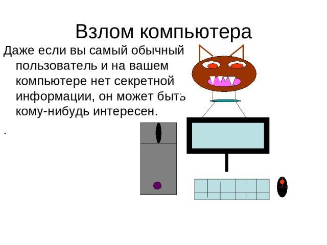 Взлом компьютера Даже если вы самый обычный пользователь и на вашем компьютере нет секретной информации, он может быть кому-нибудь интересен. .
