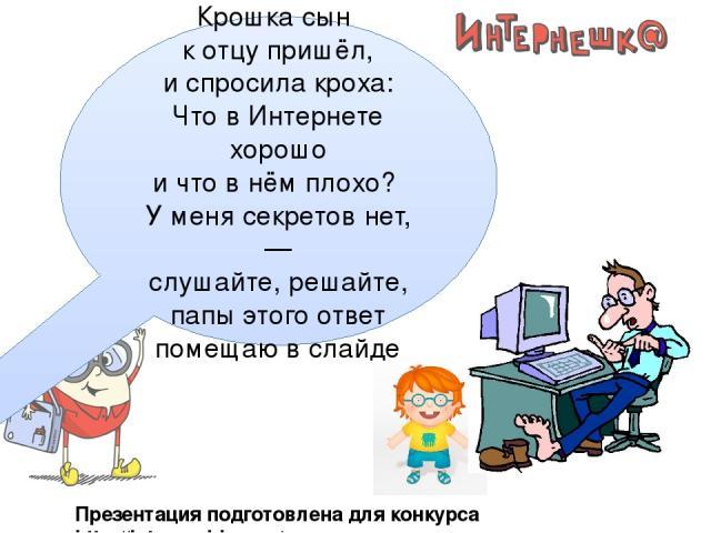 Презентация подготовлена для конкурса http://interneshka.org/ Крошка сын к отцу пришёл, и спросила кроха: Что в Интернете хорошо и что в нёмплохо? У меня секретов нет, — слушайте, решайте, папы этого ответ помещаюв слайде