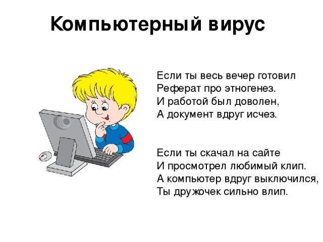 Компьютерный вирус Если ты весь вечер готовил Реферат про этногенез. И работой был доволен, А документ вдруг исчез. Если ты скачал на сайте И просмотрел любимый клип. А компьютер вдруг выключился, Ты дружочек сильно влип.