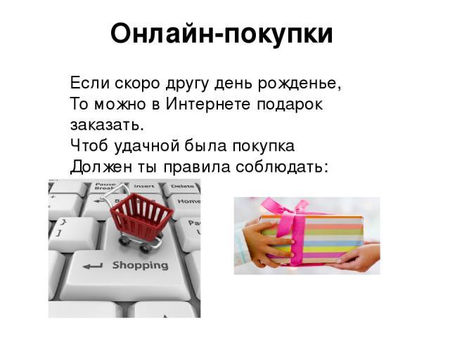 Онлайн-покупки Если скоро другу день рожденье, То можно в Интернете подарок заказать. Чтоб удачной была покупка Должен ты правила соблюдать: