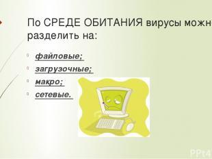 По СРЕДЕ ОБИТАНИЯ вирусы можно разделить на: файловые; загрузочные; макро; сетев
