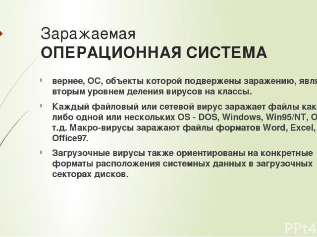 Заражаемая ОПЕРАЦИОННАЯ СИСТЕМА вернее, ОС, объекты которой подвержены заражению, является вторым уровнем деления вирусов на классы. Каждый файловый или сетевой вирус заражает файлы какой-либо одной или нескольких OS - DOS, Windows, Win95/NT, OS/2 и…