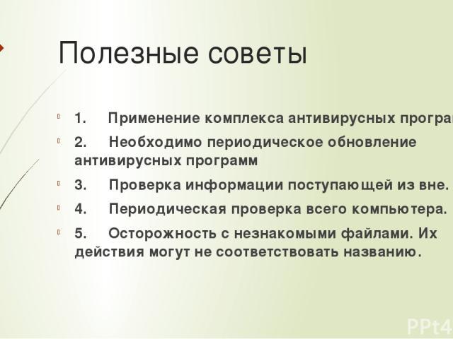 Полезные советы 1. Применение комплекса антивирусных программ 2. Необходимо периодическое обновление антивирусных программ 3. Проверка информации поступающей из вне. 4. Периодическая проверка всего компьютера. 5. Осторожность с н…