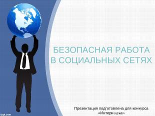 БЕЗОПАСНАЯ РАБОТА В СОЦИАЛЬНЫХ СЕТЯХ Презентация подготовлена для конкурса «Инте