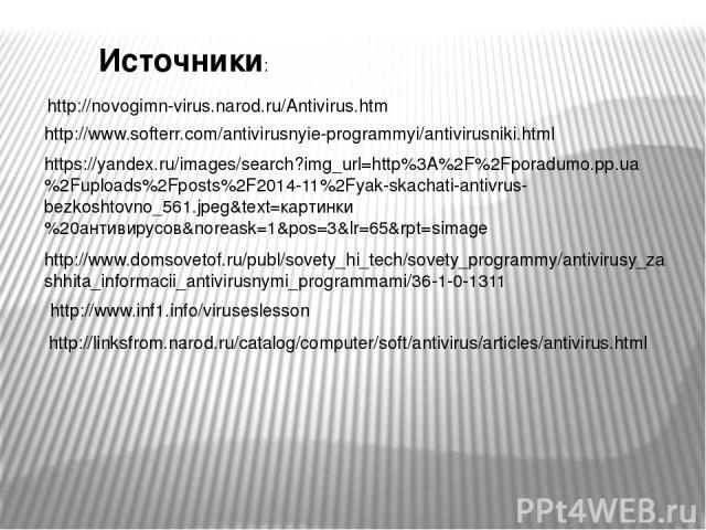 http://linksfrom.narod.ru/catalog/computer/soft/antivirus/articles/antivirus.html http://novogimn-virus.narod.ru/Antivirus.htm http://www.softerr.com/antivirusnyie-programmyi/antivirusniki.html https://yandex.ru/images/search?img_url=http%3A%2F%2Fpo…