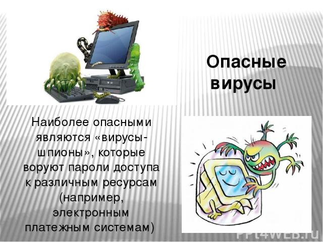Наиболее опасными являются «вирусы-шпионы», которые воруют пароли доступа к различным ресурсам (например, электронным платежным системам) Опасные вирусы